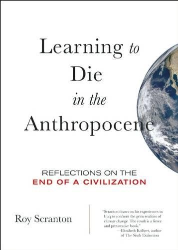 Learning to Die in the Anthropocene: Reflections on the End of a Civilization (City Lights Open Media), Scranton, Roy