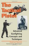 Tactical Pistol: Advanced Gunfighting Concepts and Techniques, Gabriel Suarez; Gabe Suarez