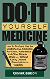 Do-it-Yourself Medicine: How To Find And Use The Most Effective Antibiotics, Painkillers, Anesthetics And Other Miracle Drugs . . . Without Costly Doctorsâ?? Prescriptions Or Hospitals, Benson, Ragnar