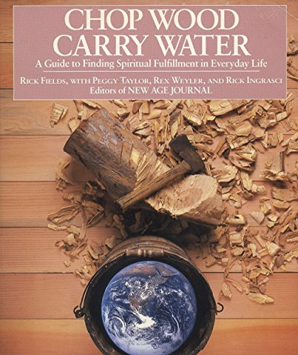 Chop Wood, Carry Water: A Guide to Finding Spiritual Fulfillment in Everyday Life, Rick Fields