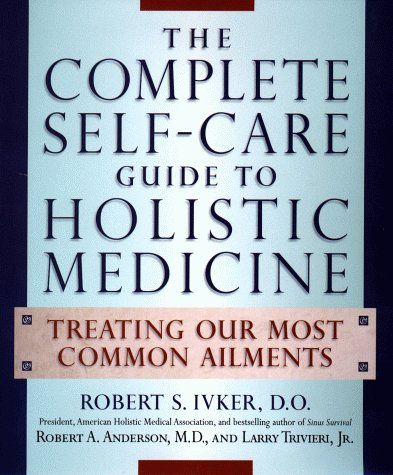 The Complete Self-Care Guide to Holistic Medicine: Treating Our Most Common Ailments, Ivker, Robert S.