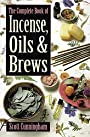 The Complete Book of Incense, Oils and Brews (Llewellyn's Practical Magick) - Scott Cunningham