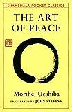 The art of peace : teachings of the founder of Aikido / Morihei Ueshiba ; compiled & translated by John Stevens