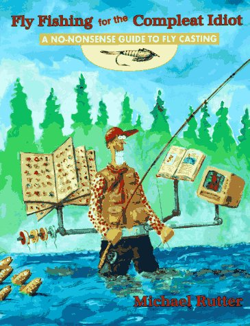 Fly Fishing for the Compleat Idiot: A No-Nonsense Guide to Fly Casting, Rutter, Michael