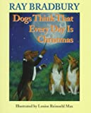 Dogs Think That Every Day Is Christmas (1997) (Book) written by Ray Bradbury