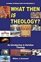 What Then Is Theology? by Willem J. Ouweneel