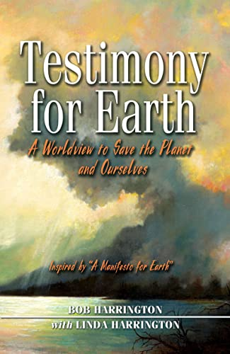 Testimony to Earth: A Worldview to Save the Planet and Ourselves, Harrington, Bob; Harrington, Linda