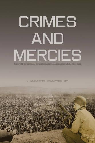 Crimes and Mercies: The Fate of German Civilians Under Allied Occupation, 1944–1950, Bacque, James