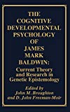 The Cognitive-developmental psychology of James Mark Baldwin : current theory and research in genetic epistemology / edited by John M. Broughton and D. John Freeman-Moir