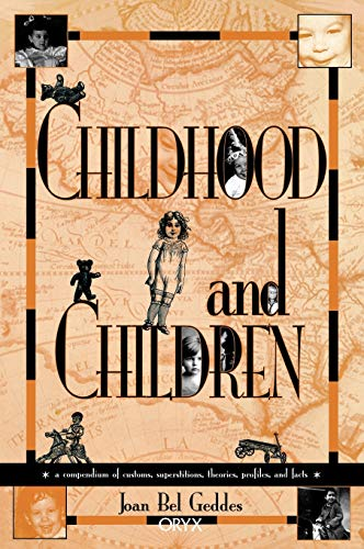 Childhood and Children: A Compendium of Customs, Superstitions, Theories, Profiles, and Facts, Bel Geddes, Joan