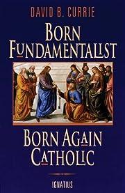 Born Fundamentalist, Born Again Catholic de…