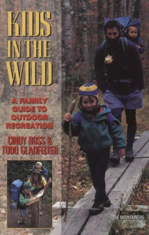 Kids in the Wild: A Family Guide to Outdoor Recreation, Ross, Cindy; Gladfelter, Todd
