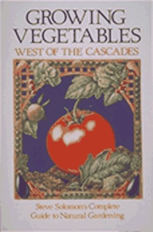 Growing Vegetables West of the Cascades: Steve Solomon's Complete Guide to Natural Gardening, Solomon, Steve