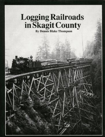 Logging Railroads in Skagit County: The First Comprehensive History of the Logging Railroads in Skagit County, Washington, USA, Thompson, Dennis Blake
