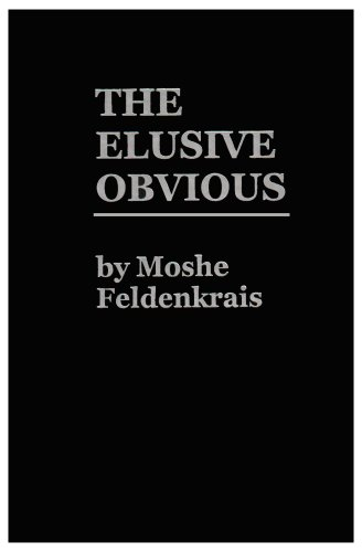 The Elusive Obvious or Basic Feldenkrais, Moshe Feldenkrais