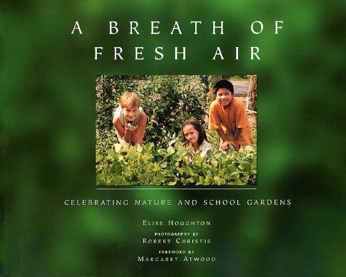A Breath of Fresh Air: Celebrating Nature and School Gardens, Elise Houghton; Robert Christie; Margaret Atwood
