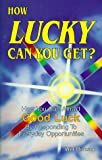 How Lucky Can You Get? How You Can Attract Good Luck by Responding to Everyday Opportunities
