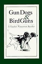 Gun Dogs & Bird Guns: A Charley Waterman…