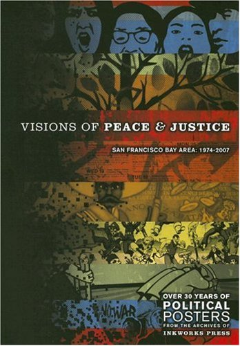 Visions Of Peace And Justice: San Francisco Bay Area: 1974-2007. Over 30 Years Of Political Posters From The Archives Of Inkworks Press