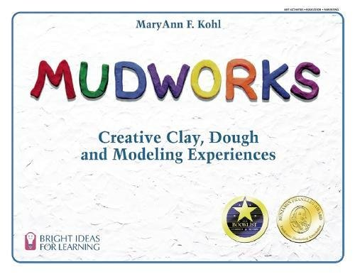 Mudworks: Creative Clay, Dough, and Modeling Experiences (Bright Ideas for Learning), Kohl, MaryAnn F.