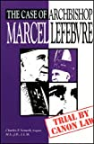 The case of Archbishop Marcel Lefebvre : trial by canon law / Charles P. Nemeth