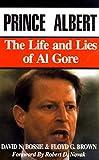 Prince Albert : the life and lies of Al Gore / David N. Bossie & Floyd G. Brown ; foreword by Robert D. Novak