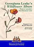 Georgiana Leake's wildflower album : Western Australia's first botanical artist / Margaret J. Love & Bryan R. Sherwood ; botanical consultant, Alex S. George
