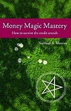 Money Magic Mastery by Siobhan A Monroe