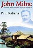 John Milne : the man who mapped the shaking earth / Paul Kabrna
