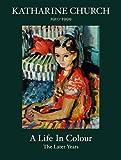 Katharine Church 1910-1999 : a life in colour : the later years / John Duncalfe