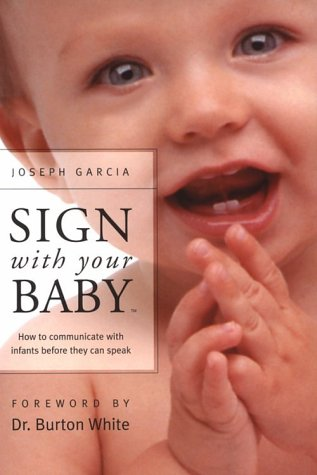 Sign With Your Baby: How to Communicate With Infants Before They Can Speak, Dr. Joseph Garcia; Sign2Me Early Learning