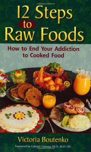 12 Steps to Raw Foods: How to End Your Addiction to Cooked Food, Victoria Boutenko
