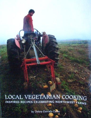 Local Vegetarian Cooking:inspired Recipes Celebrating Northwest Farms, Debra Daniels-Zeller