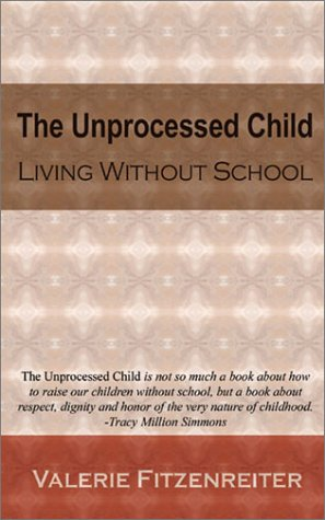 The Unprocessed Child: Living Without School by Valerie Fitzenreiter