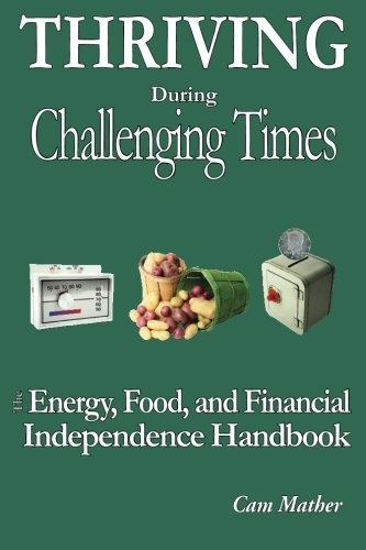 Thriving During Challenging Times: The Energy, Food and Financial Independence Handbook, Mather, Cam