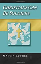 Christians Can Be Soldiers by Martin Luther