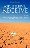 Ask, Believe, Receive - 7 Days to Increased Wealth, Better Relationships, and a Life You Love