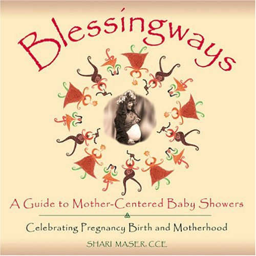 Blessingways: A Guide to Mother-Centered Baby Showers Celebrating Pregnancy, Birth, and Motherhood by Shari Maser