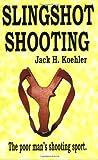 Slingshot Shooting: The Poor Man's Shooting Sport, Koehler, Jack H.