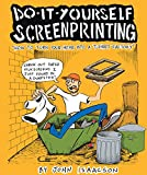 DIY Screenprinting: How To Turn Your Home Into a T-Shirt Factory, Isaacson, John