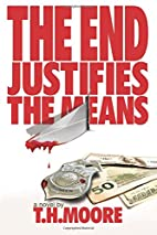 The End Justifies the Means by T. H. Moore