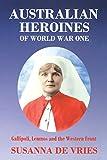 Australian heroines of World War One : Gallipoli, Lemnos and the Western Front / Susanna De Vries