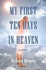 My First Ten Days in Heaven by Robert Brown