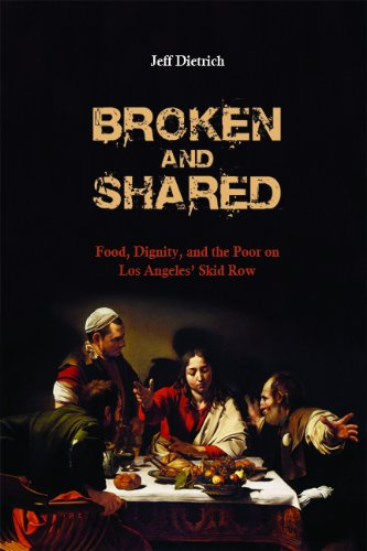 Broken and Shared: Food, Dignity, and the Poor on Los Angeles' Skid Row, Jeff Dietrich