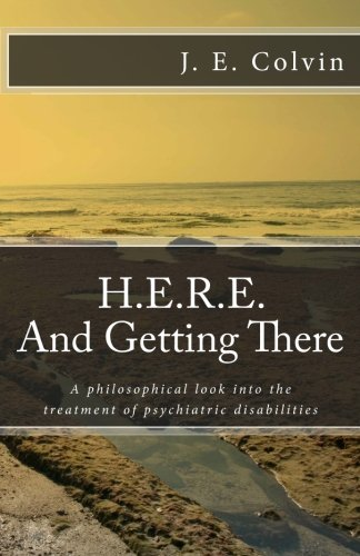 H.E.R.E. And Getting There: A philosophical look into the treatment of psychiatric disabilities, Colvin, J E