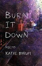 Burn It Down by Katie Byrum
