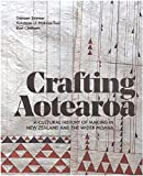 Crafting Aotearoa : a cultural history of making in New Zealand and the wider Moana Oceania / written and edited by Karl Chitham, Kolokesa U. Māhina-Tuai, Damian Skinner ; research by Rigel Sorzano