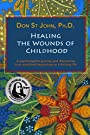 Healing the Wounds of Childhood: A psychologist's journey and discoveries from w - Don St John