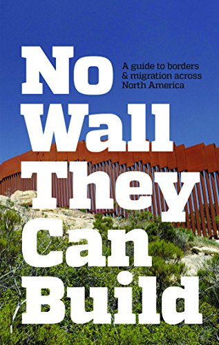 No Wall They Can Build: A Guide to Borders and Immigration Across North America, CrimethInc. ex-Worker's Collective