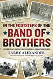 In the footsteps of the Band of Brothers : a return to Easy Company's battlefields with Sergeant Forrest Guth / Larry Alexander